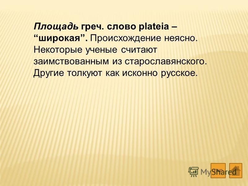 Площадь греч. слово plateia – широкая. Происхождение неясно. Некоторые ученые считают заимствованным из старославянского. Другие толкуют как исконно русское. END
