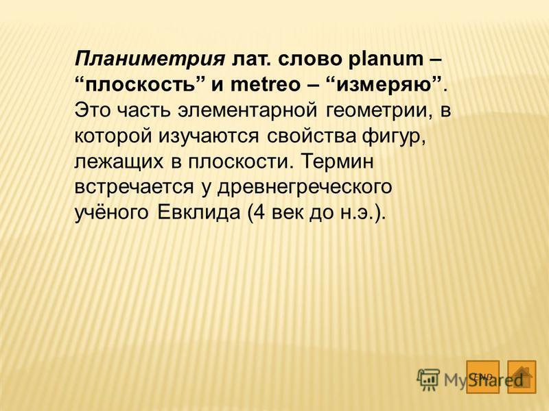 Планиметрия лат. слово planum – плоскость и metreo – измеряю. Это часть элементарной геометрии, в которой изучаются свойства фигур, лежащих в плоскости. Термин встречается у древнегреческого учёного Евклида (4 век до н.э.). END