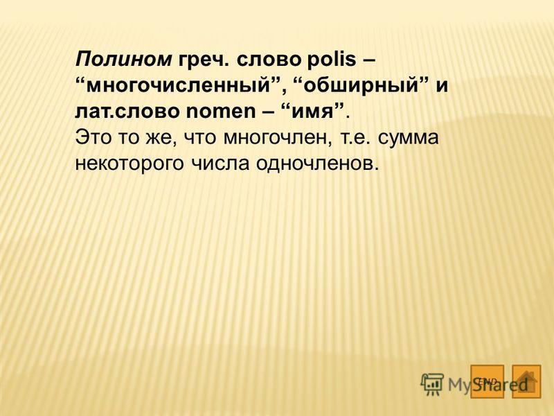 Полином греч. слово polis – многочисленный, обширный и лат.слово nomen – имя. Это то же, что многочлен, т.е. сумма некоторого числа одночленов. END