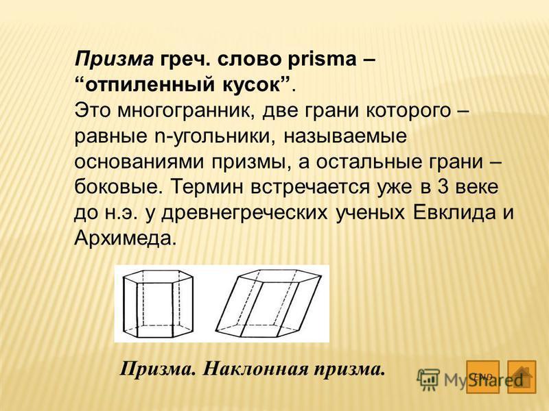 Призма греч. слово prisma – отпиленный кусок. Это многогранник, две грани которого – равные n-угольники, называемые основаниями призмы, а остальные грани – боковые. Термин встречается уже в 3 веке до н.э. у древнегреческих ученых Евклида и Архимеда.