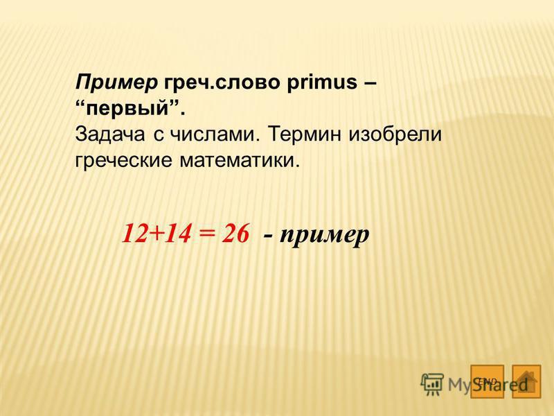 Пример греч.слово primus – первый. Задача с числами. Термин изобрели греческие математики. END 12+14 = 26 - пример