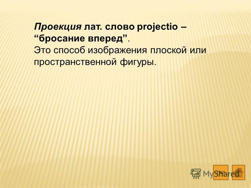 Проекция лат. слово projectio – бросание вперед. Это способ изображения плоской или пространственной фигуры. END