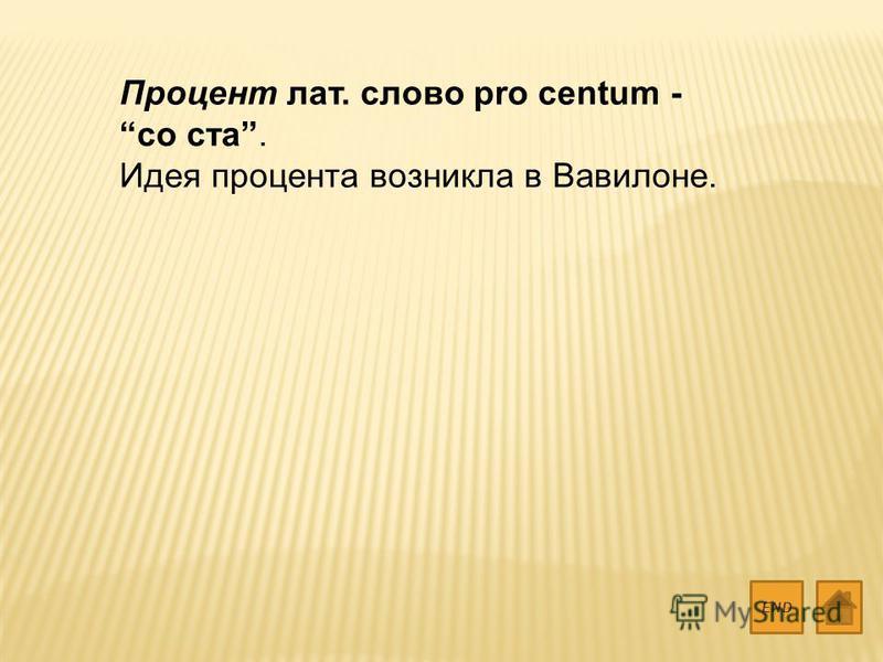 Процент лат. слово pro centum - со ста. Идея процента возникла в Вавилоне. END