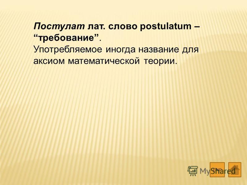 Постулат лат. слово postulatum – требование. Употребляемое иногда название для аксиом математической теории. END