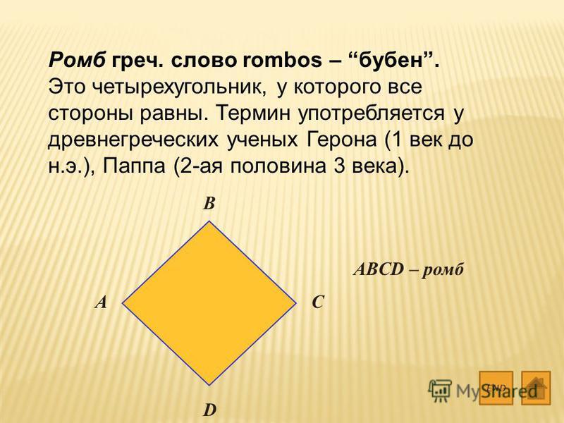 Ромб греч. слово rombos – бубен. Это четырехугольник, у которого все стороны равны. Термин употребляется у древнегреческих ученых Герона (1 век до н.э.), Паппа (2-ая половина 3 века). END A B C D ABCD – ромб