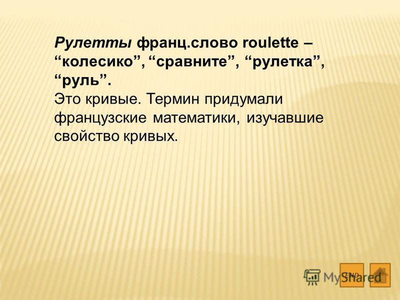 Рулетты франц.слово roulette – колесико, сравните, рулетка, руль. Это кривые. Термин придумали французские математики, изучавшие свойство кривых. END