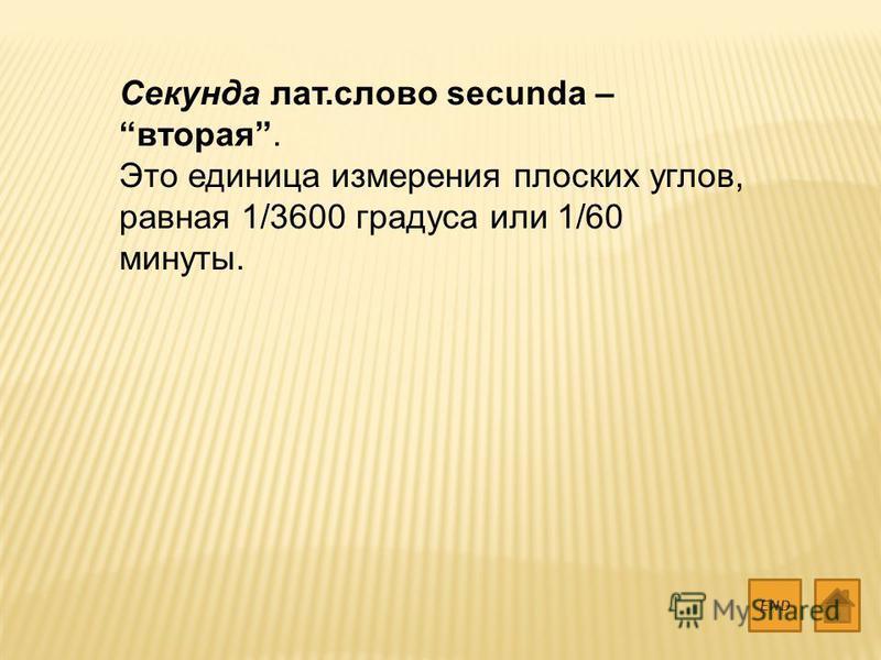 Секунда лат.слово secunda – вторая. Это единица измерения плоских углов, равная 1/3600 градуса или 1/60 минуты. END