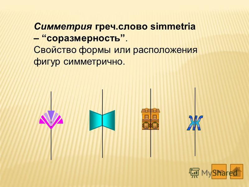 Симметрия греч.слово simmetria – соразмерность. Свойство формы или расположения фигур симметрично. END