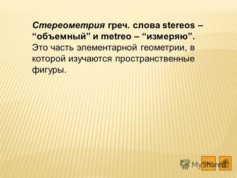 Стереометрия греч. слова stereos – объемный и metreo – измеряю. Это часть элементарной геометрии, в которой изучаются пространственные фигуры. END