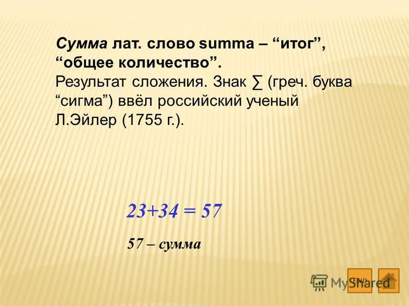 Сумма лат. слово summa – итог, общее количество. Результат сложения. Знак (греч. буква сигма) ввёл российский ученый Л.Эйлер (1755 г.). END 23+34 = 57 57 – сумма