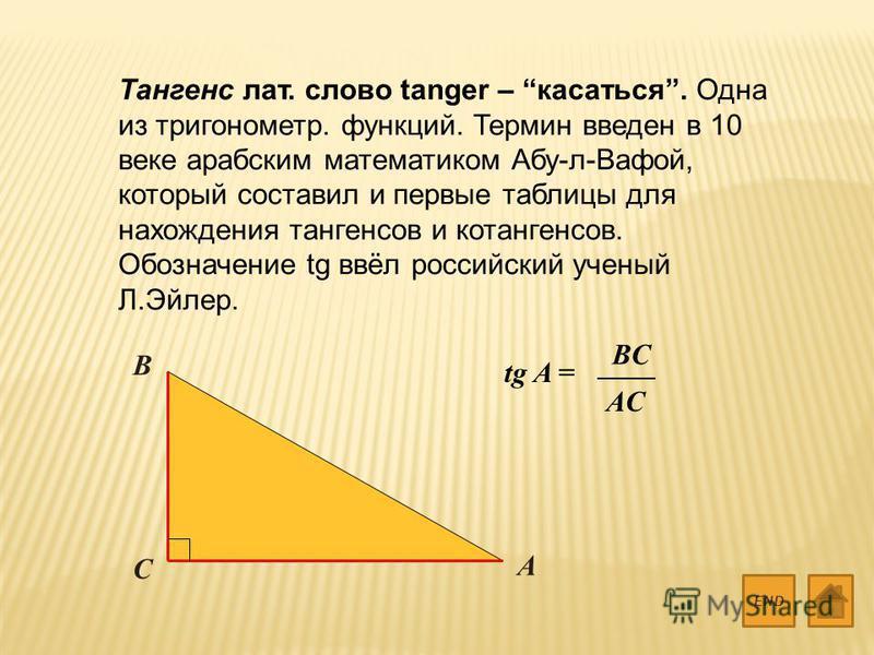 Тангенс лат. слово tanger – касаться. Одна из тригонометр. функций. Термин введен в 10 веке арабским математиком Абу-л-Вафой, который составил и первые таблицы для нахождения тангенсов и котангенсов. Обозначение tg ввёл российский ученый Л.Эйлер. END