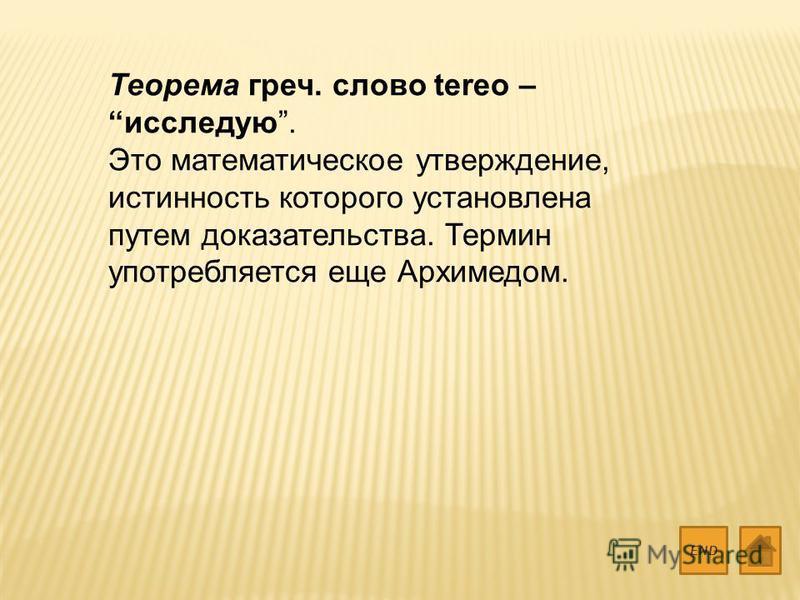 Теорема греч. слово tereo – исследую. Это математическое утверждение, истинность которого установлена путем доказательства. Термин употребляется еще Архимедом. END