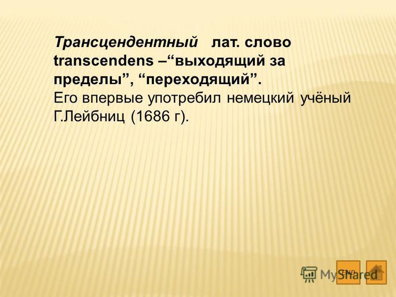 Трансцендентный лат. слово transcendens –выходящий за пределы, переходящий. Его впервые употребил немецкий учёный Г.Лейбниц (1686 г). END
