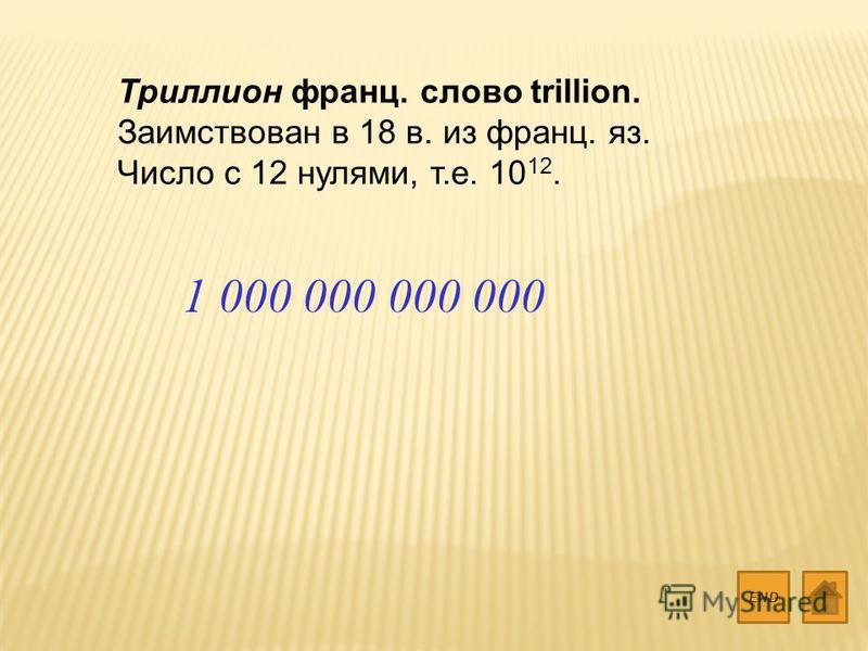 Триллион франц. слово trillion. Заимствован в 18 в. из франц. яз. Число с 12 нулями, т.е. 10 12. END 1 000 000 000 000