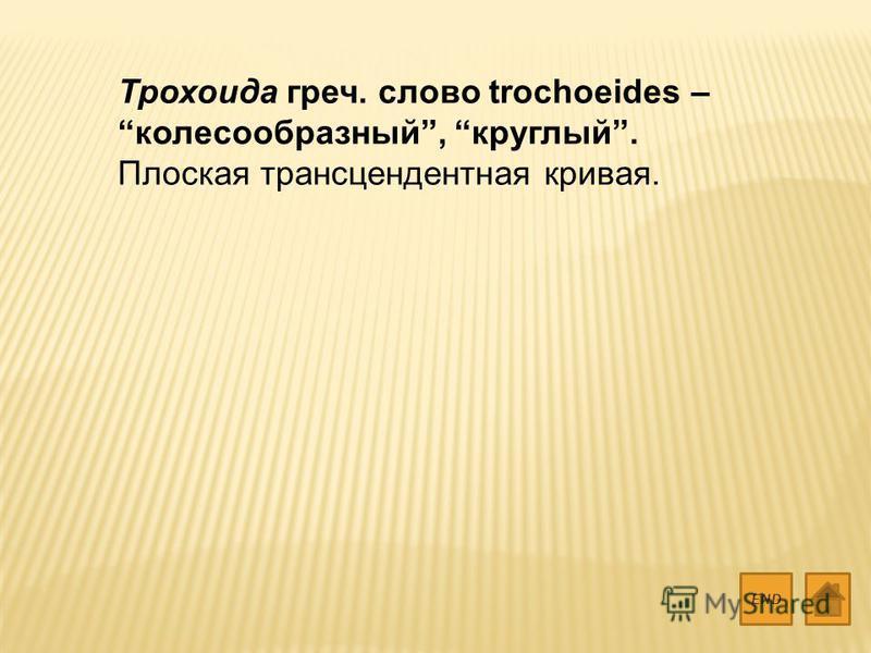 Трохоида греч. слово trochoeides – колесообразный, круглый. Плоская трансцендентная кривая. END