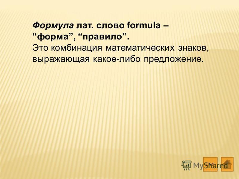 Формула лат. слово formula – форма, правило. Это комбинация математических знаков, выражающая какое-либо предложение. END