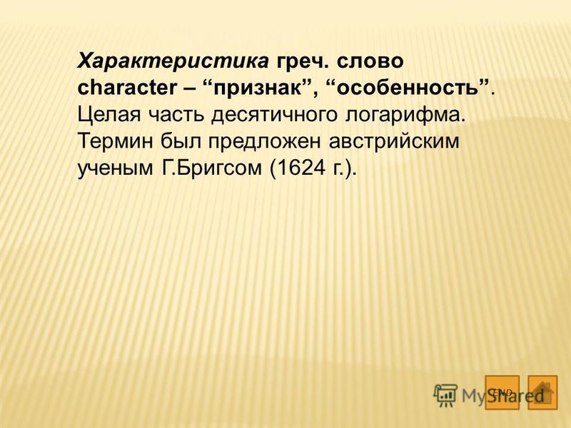 Характеристика греч. слово character – признак, особенность. Целая часть десятичного логарифма. Термин был предложен австрийским ученым Г.Бригсом (1624 г.). END