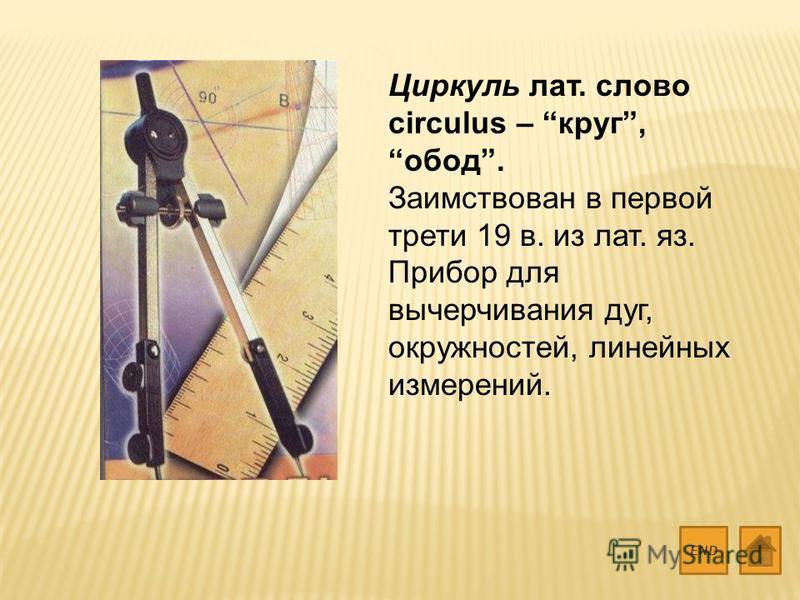 Циркуль лат. слово circulus – круг, обод. Заимствован в первой трети 19 в. из лат. яз. Прибор для вычерчивания дуг, окружностей, линейных измерений. END