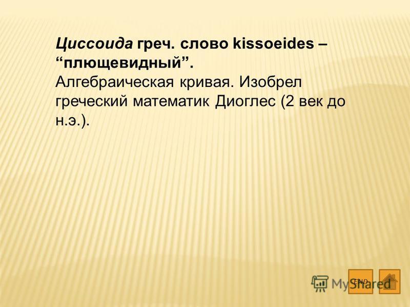 Циссоида греч. слово kissoeides – плющевидный. Алгебраическая кривая. Изобрел греческий математик Диоглес (2 век до н.э.). END