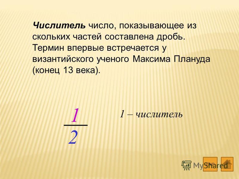 Числитель число, показывающее из скольких частей составлена дробь. Термин впервые встречается у византийского ученого Максима Плануда (конец 13 века). END 1 2 1 – числитель