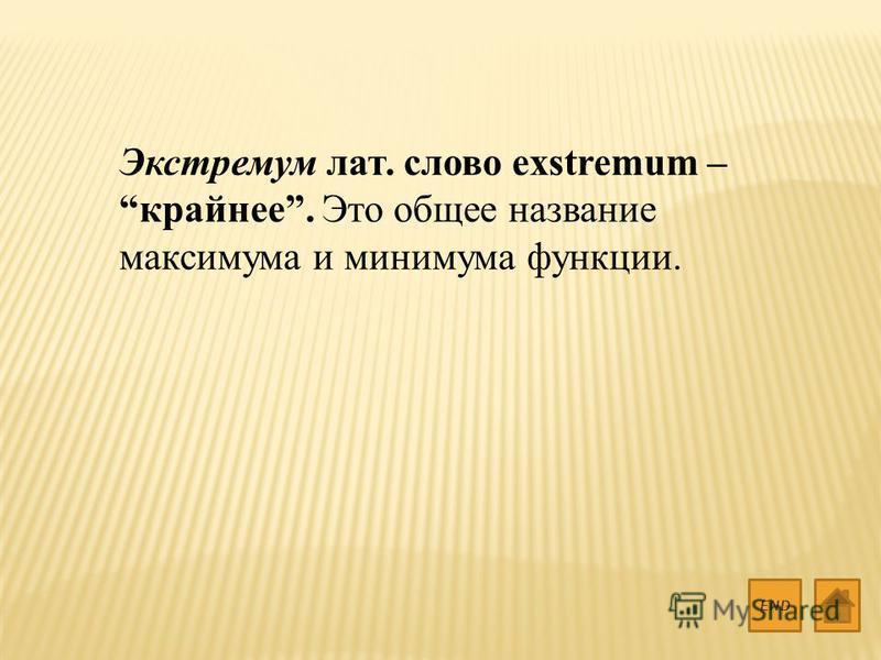 Экстремум лат. слово exstremum – крайнее. Это общее название максимума и минимума функции. END