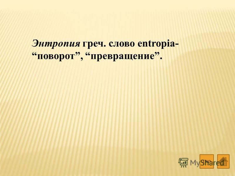 Энтропия греч. слово entropia- поворот, превращение. END