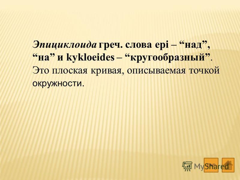 Эпициклоида греч. слова epi – над, на и kykloeides – кругообразный. Это плоская кривая, описываемая точкой окружности. END