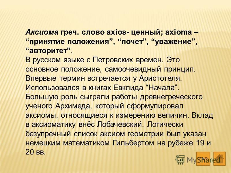 Аксиома греч. слово axios- ценный; axioma – принятие положения, почет, уважение, авторитет. В русском языке с Петровских времен. Это основное положение, самоочевидный принцип. Впервые термин встречается у Аристотеля. Использовался в книгах Евклида На