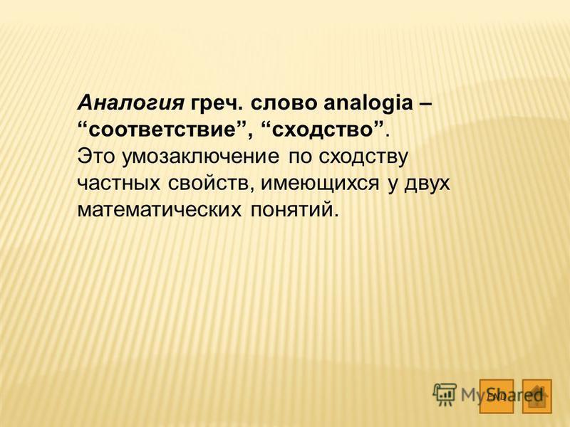 Аналогия греч. слово analogia – соответствие, сходство. Это умозаключение по сходству частных свойств, имеющихся у двух математических понятий. END