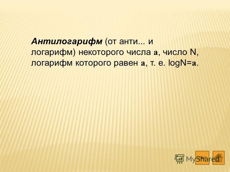 Антилогарифм (от анти... и логарифм) некоторого числа а, число N, логарифм которого равен а, т. е. logN=a. END