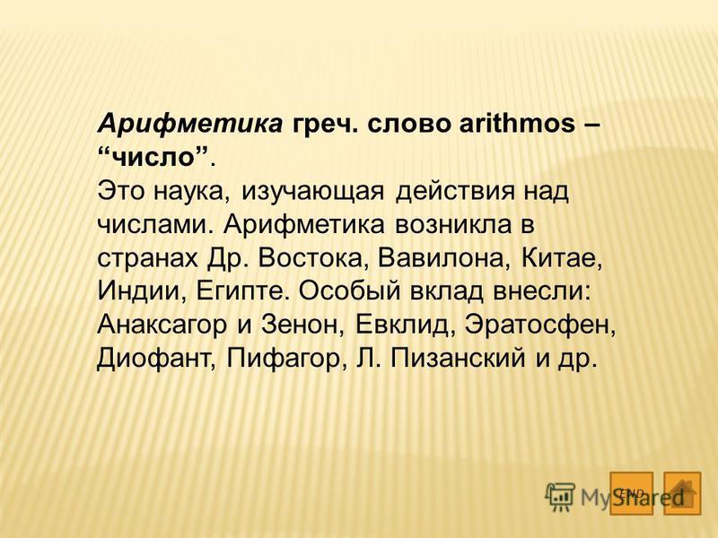 Арифметика греч. слово arithmos – число. Это наука, изучающая действия над числами. Арифметика возникла в странах Др. Востока, Вавилона, Китае, Индии, Египте. Особый вклад внесли: Анаксагор и Зенон, Евклид, Эратосфен, Диофант, Пифагор, Л. Пизанский и