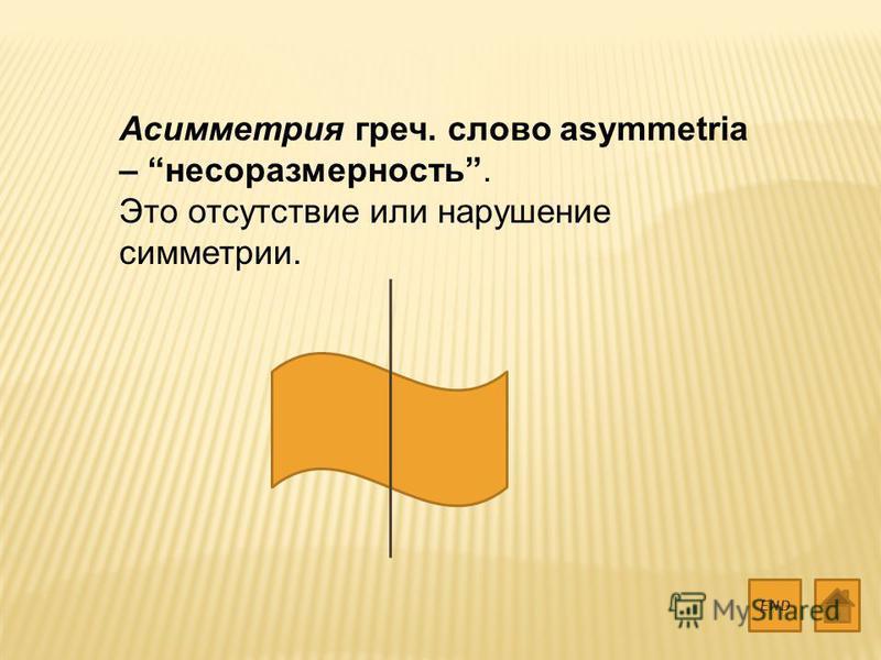 Асимметрия греч. слово asymmetria – несоразмерность. Это отсутствие или нарушение симметрии. END