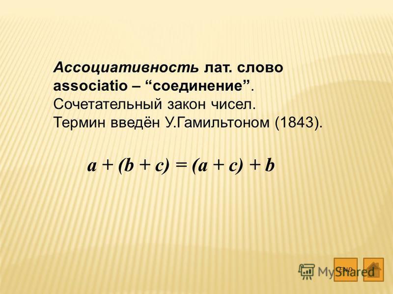 Ассоциативность лат. слово associatio – соединение. Сочетательный закон чисел. Термин введён У.Гамильтоном (1843). END a + (b + c) = (a + c) + b
