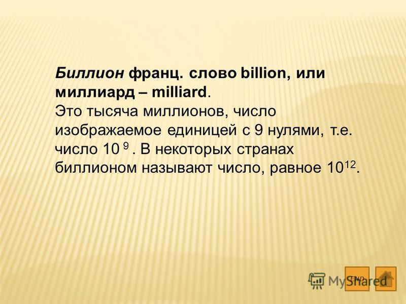 Биллион франц. слово billion, или миллиард – milliard. Это тысяча миллионов, число изображаемое единицей с 9 нулями, т.е. число 10 9. В некоторых странах биллионом называют число, равное 10 12. END