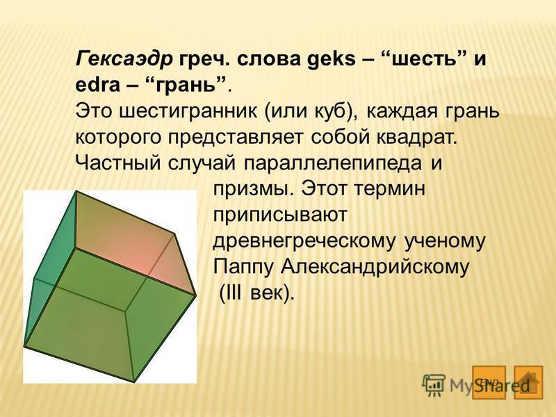 Гексаэдр греч. слова geks – шесть и edra – грань. Это шестигранник (или куб), каждая грань которого представляет собой квадрат. Частный случай параллелепипеда и призмы. Этот термин приписывают древнегреческому ученому Паппу Александрийскому (III век)