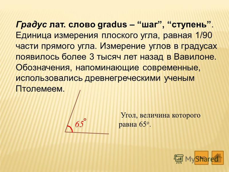 Градус лат. слово gradus – шаг, ступень. Единица измерения плоского угла, равная 1/90 части прямого угла. Измерение углов в градусах появилось более 3 тысяч лет назад в Вавилоне. Обозначения, напоминающие современные, использовались древнегреческими