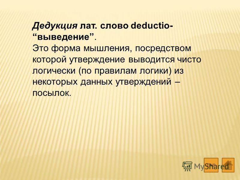Дедукция лат. слово deductio- выведение. Это форма мышления, посредством которой утверждение выводится чисто логически (по правилам логики) из некоторых данных утверждений – посылок. END