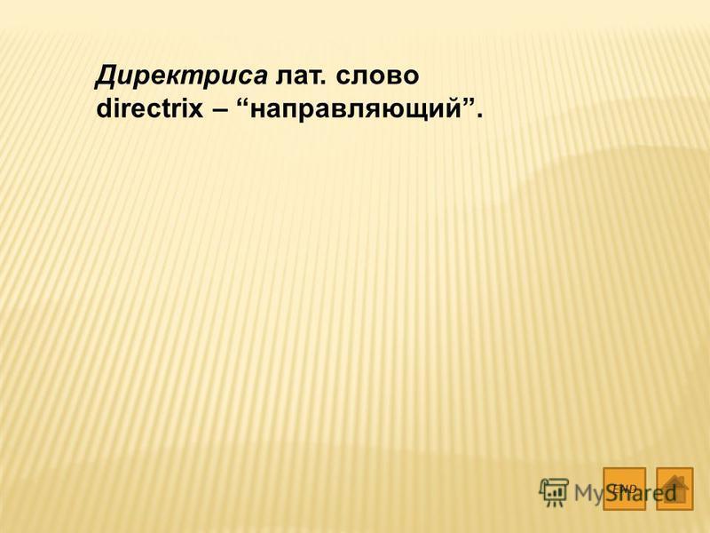 Директриса лат. слово directrix – направляющий. END
