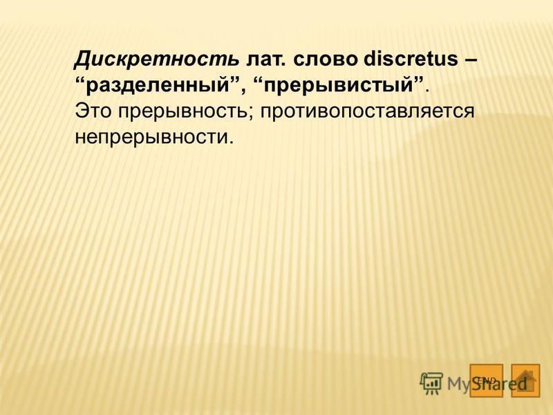 Дискретность лат. слово discretus – разделенный, прерывистый. Это прерывность; противопоставляется непрерывности. END