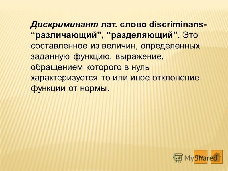 Дискриминант лат. слово discriminans- различающий, разделяющий. Это составленное из величин, определенных заданную функцию, выражение, обращением которого в нуль характеризуется то или иное отклонение функции от нормы. END
