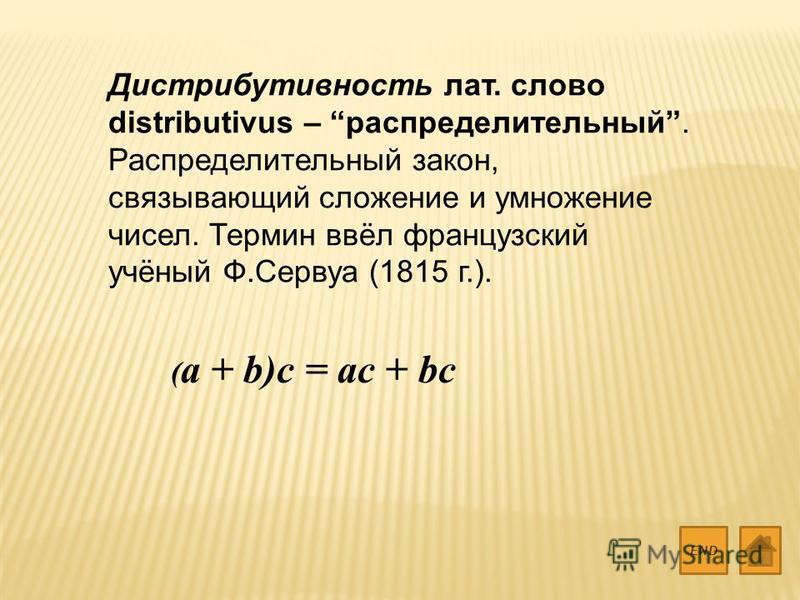 Дистрибутивность лат. слово distributivus – распределительный. Распределительный закон, связывающий сложение и умножение чисел. Термин ввёл французский учёный Ф.Сервуа (1815 г.). END ( a + b)c = ac + bc