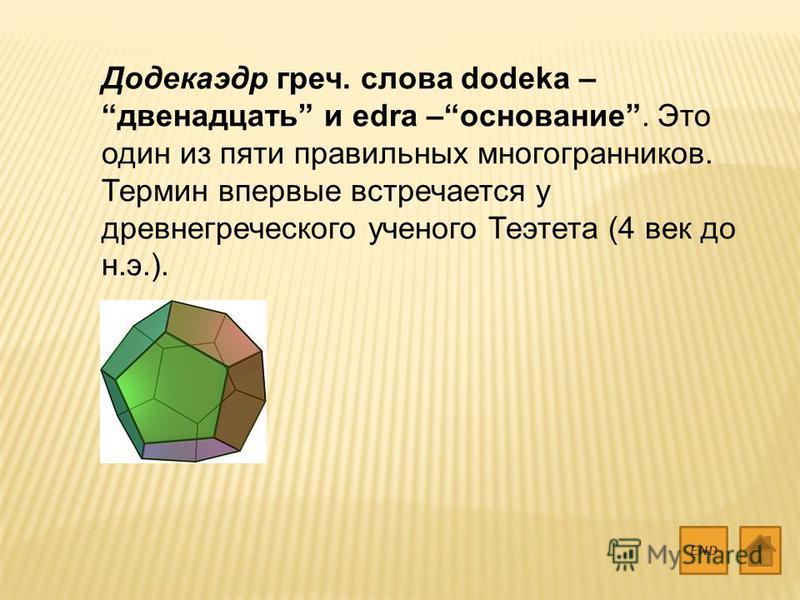 Додекаэдр греч. слова dodeka – двенадцать и edra –основание. Это один из пяти правильных многогранников. Термин впервые встречается у древнегреческого ученого Теэтета (4 век до н.э.). END