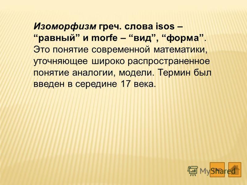 Изоморфизм греч. слова isos – равный и morfe – вид, форма. Это понятие современной математики, уточняющее широко распространенное понятие аналогии, модели. Термин был введен в середине 17 века. END