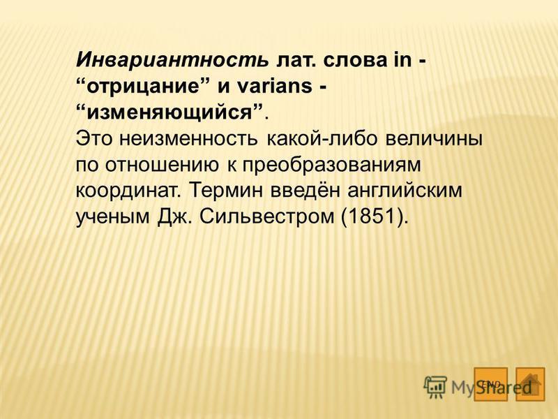 Инвариантность лат. слова in - отрицание и varians - изменяющийся. Это неизменность какой-либо величины по отношению к преобразованиям координат. Термин введён английским ученым Дж. Сильвестром (1851). END