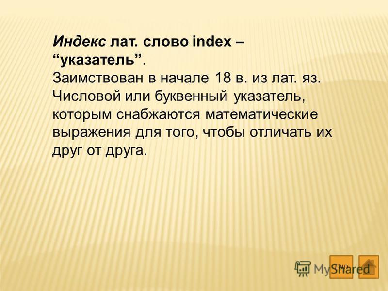 Индекс лат. слово index – указатель. Заимствован в начале 18 в. из лат. яз. Числовой или буквенный указатель, которым снабжаются математические выражения для того, чтобы отличать их друг от друга. END