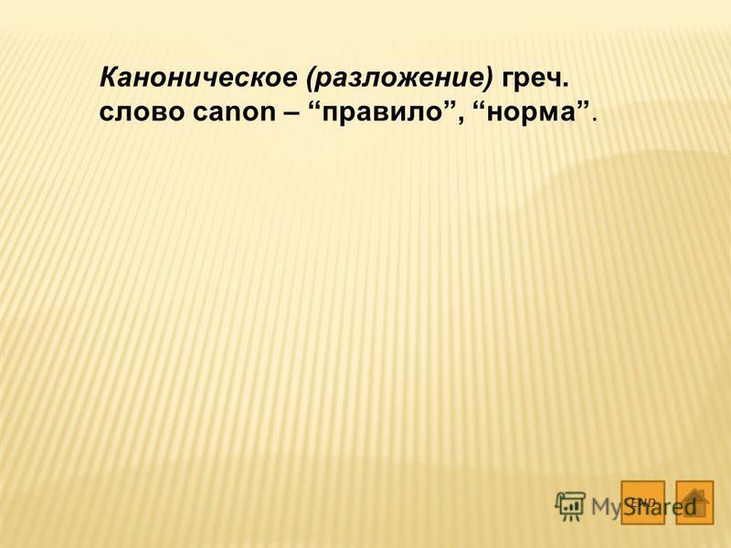 Каноническое (разложение) греч. слово canon – правило, норма. END