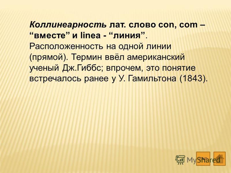 Коллинеарность лат. слово con, com – вместе и linea - линия. Расположенность на одной линии (прямой). Термин ввёл американский ученый Дж.Гиббс; впрочем, это понятие встречалось ранее у У. Гамильтона (1843). END