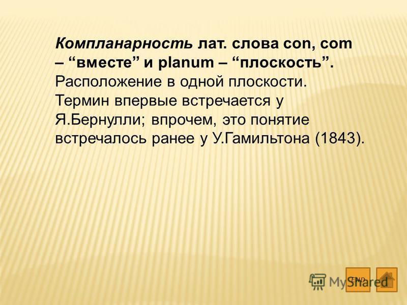 Компланарность лат. слова con, com – вместе и planum – плоскость. Расположение в одной плоскости. Термин впервые встречается у Я.Бернулли; впрочем, это понятие встречалось ранее у У.Гамильтона (1843). END