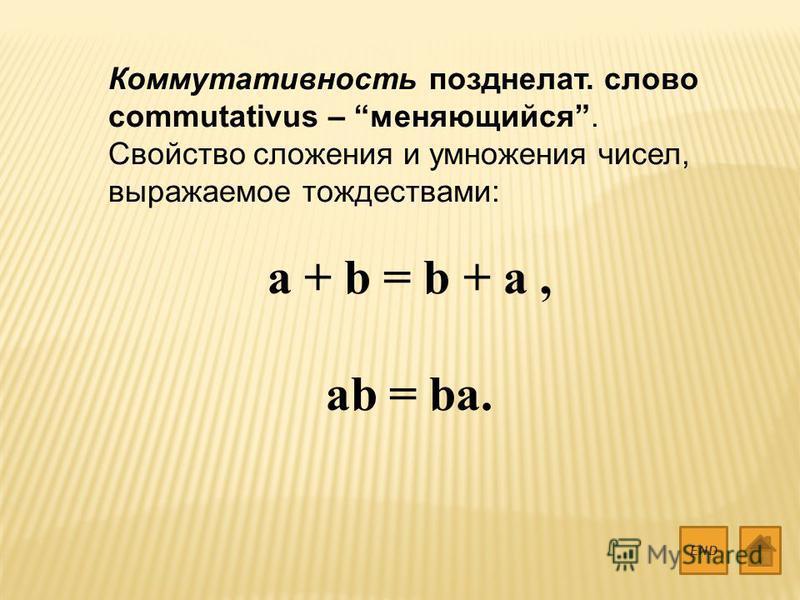Коммутативность позднелат. слово commutativus – меняющийся. Свойство сложения и умножения чисел, выражаемое тождествами: a + b = b + a, ab = ba. END