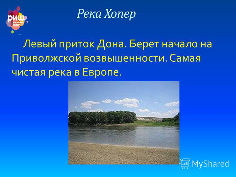 Река Хопер Левый приток Дона. Берет начало на Приволжской возвышенности. Самая чистая река в Европе.